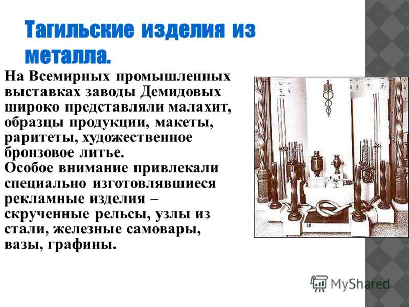Тагильские изделия из металла. На Всемирных промышленных выставках заводы Демидовых широко представляли малахит, образцы продукции, макеты, раритеты, художественное бронзовое литье. Особое внимание привлекали специально изготовлявшиеся рекламные изде