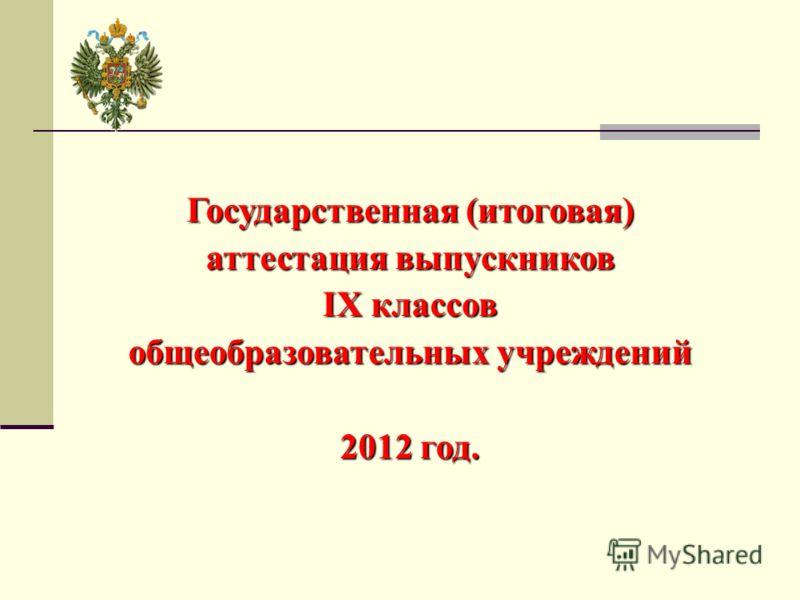 Государственная (итоговая) аттестация выпускников IX классов общеобразовательных учреждений 2012 год.