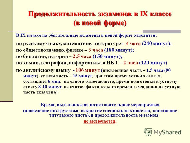 Продолжительность экзаменов в IX классе (в новой форме) В IX классе на обязательные экзамены в новой форме отводится: по русскому языку, математике, литературе - 4 часа (240 минут); по обществознанию, физике – 3 часа (180 минут); по биологии, истории