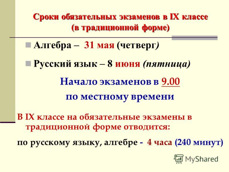 Сроки обязательных экзаменов в IX классе (в традиционной форме) Алгебра – 31 мая (четверг) Русский язык – 8 июня (пятница) Начало экзаменов в 9.00 по местному времени В IX классе на обязательные экзамены в традиционной форме отводится: по русскому яз