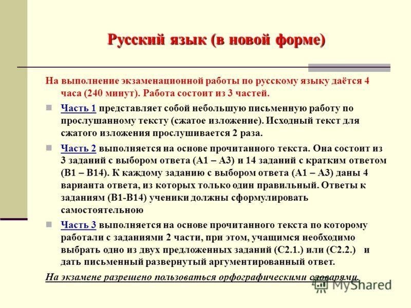Русский язык (в новой форме) На выполнение экзаменационной работы по русскому языку даётся 4 часа (240 минут). Работа состоит из 3 частей. Часть 1 представляет собой небольшую письменную работу по прослушанному тексту (сжатое изложение). Исходный тек