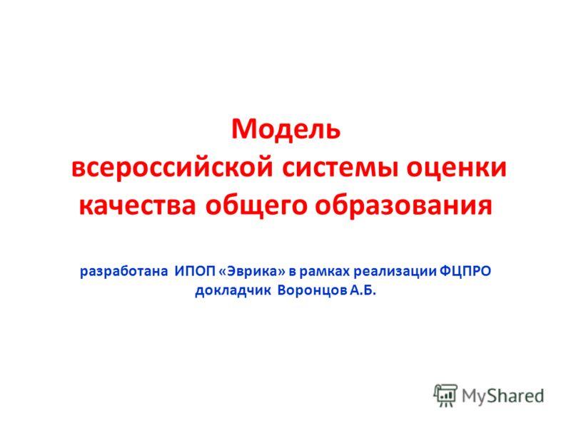 Модель всероссийской системы оценки качества общего образования разработана ИПОП «Эврика» в рамках реализации ФЦПРО докладчик Воронцов А.Б.