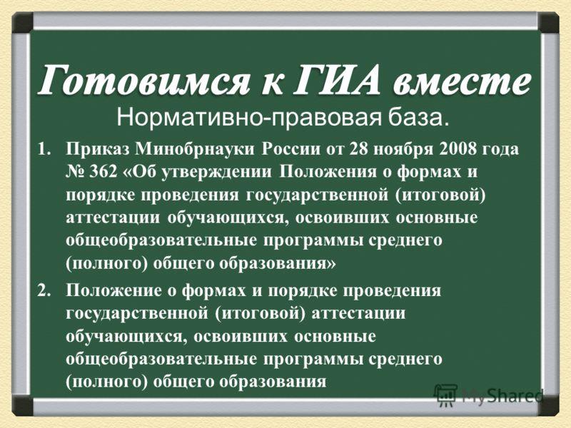 Нормативно-правовая база. 1.Приказ Минобрнауки России от 28 ноября 2008 года 362 « Об утверждении Положения о формах и порядке проведения государственной ( итоговой ) аттестации обучающихся, освоивших основные общеобразовательные программы среднего (