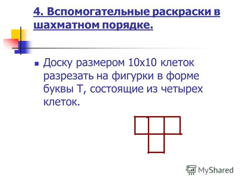 4. Вспомогательные раскраски в шахматном порядке. Доску размером 10х10 клеток разрезать на фигурки в форме буквы Т, состоящие из четырех клеток.
