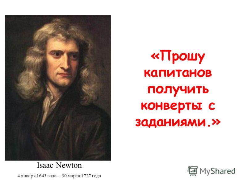 «Прошу капитанов получить конверты с заданиями.» Isaac Newton 4 января 1643 года – 30 марта 1727 года