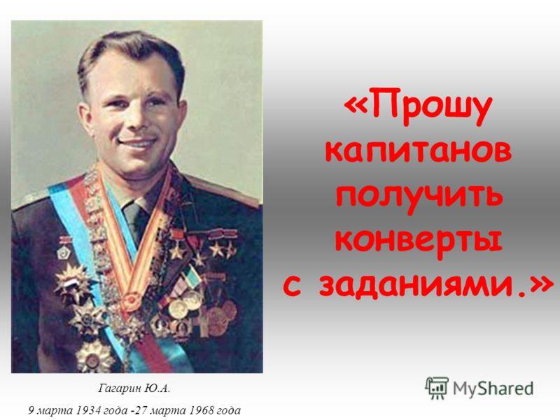 «Прошу капитанов получить конверты с заданиями.» Гагарин Ю.А. 9 марта 1934 года -27 марта 1968 года