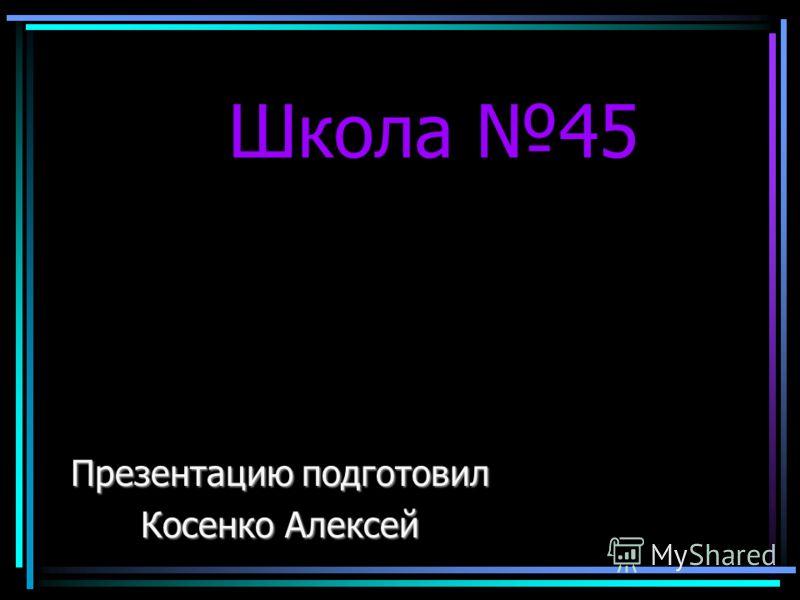 Школа 45 Презентацию подготовил Косенко Алексей
