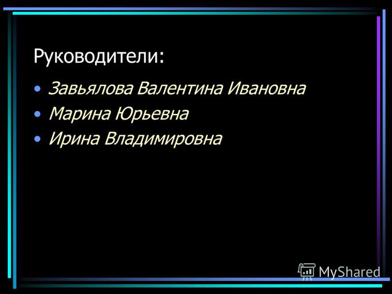Руководители: Завьялова Валентина Ивановна Марина Юрьевна Ирина Владимировна