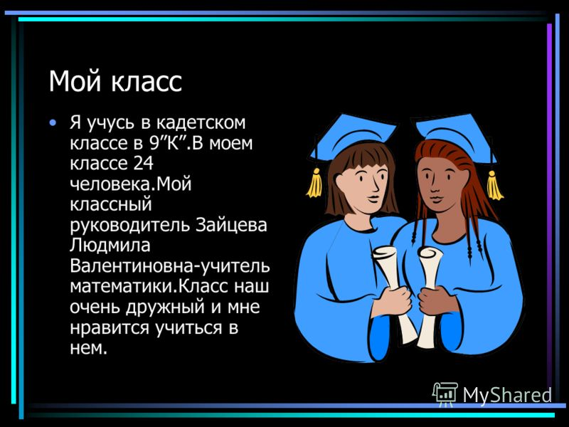 Мой класс Я учусь в кадетском классе в 9К.В моем классе 24 человека.Мой классный руководитель Зайцева Людмила Валентиновна-учитель математики.Класс наш очень дружный и мне нравится учиться в нем.