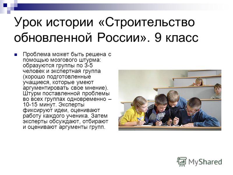 Урок истории «Строительство обновленной России». 9 класс Проблема может быть решена с помощью мозгового штурма: образуются группы по 3-5 человек и экспертная группа (хорошо подготовленные учащиеся, которые умеют аргументировать свое мнение). Штурм по