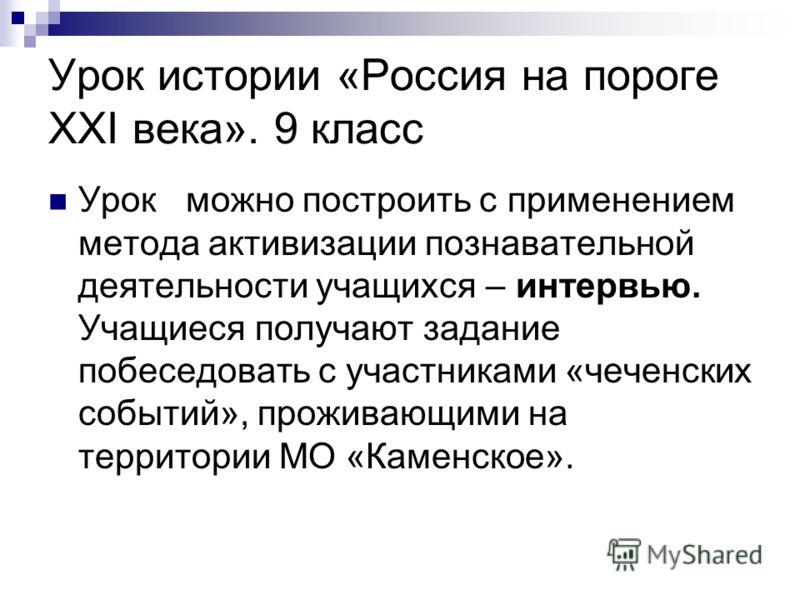 Урок истории «Россия на пороге XXI века». 9 класс Урок можно построить с применением метода активизации познавательной деятельности учащихся – интервью. Учащиеся получают задание побеседовать с участниками «чеченских событий», проживающими на террито