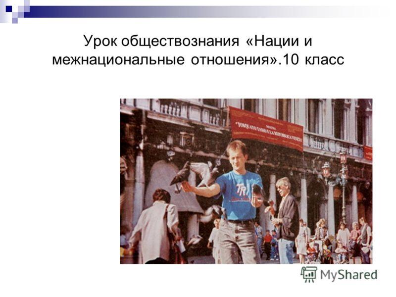Урок обществознания «Нации и межнациональные отношения».10 класс