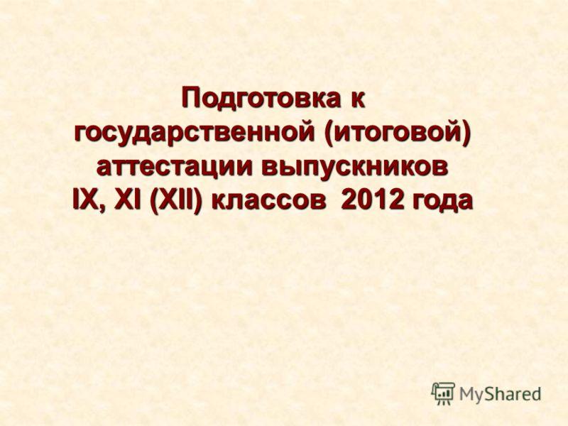 Подготовка к государственной (итоговой) аттестации выпускников IX, XI (XII) классов 2012 года