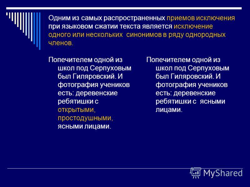 Одним из самых распространенных приемов исключения при языковом сжатии текста является исключение одного или нескольких синонимов в ряду однородных членов. Попечителем одной из школ под Серпуховым был Гиляровский. И фотография учеников есть: деревенс