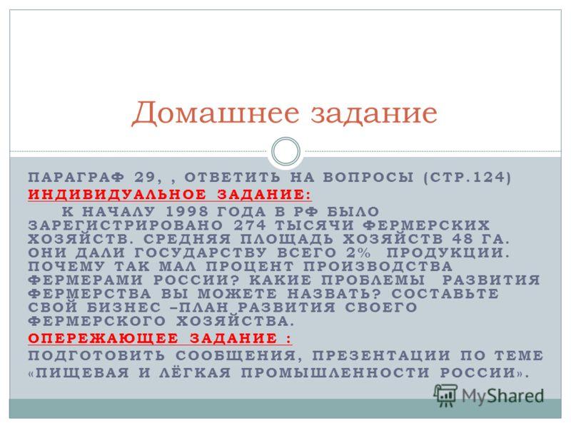 ПАРАГРАФ 29,, ОТВЕТИТЬ НА ВОПРОСЫ (СТР.124) ИНДИВИДУАЛЬНОЕ ЗАДАНИЕ: К НАЧАЛУ 1998 ГОДА В РФ БЫЛО ЗАРЕГИСТРИРОВАНО 274 ТЫСЯЧИ ФЕРМЕРСКИХ ХОЗЯЙСТВ. СРЕДНЯЯ ПЛОЩАДЬ ХОЗЯЙСТВ 48 ГА. ОНИ ДАЛИ ГОСУДАРСТВУ ВСЕГО 2% ПРОДУКЦИИ. ПОЧЕМУ ТАК МАЛ ПРОЦЕНТ ПРОИЗВОД