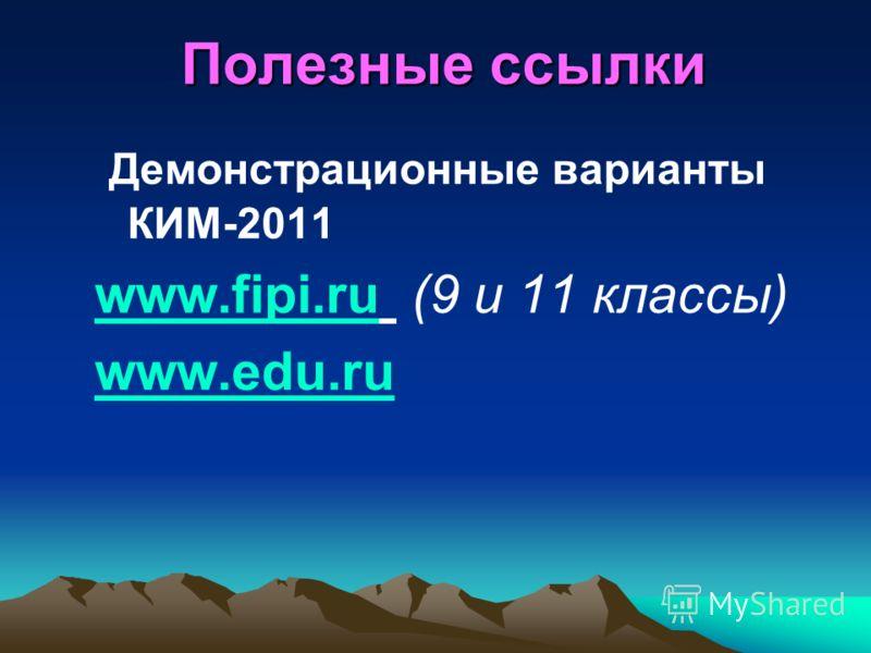 Полезные ссылки Демонстрационные варианты КИМ-2011 www.fipi.ruwww.fipi.ru (9 и 11 классы) www.edu.ru