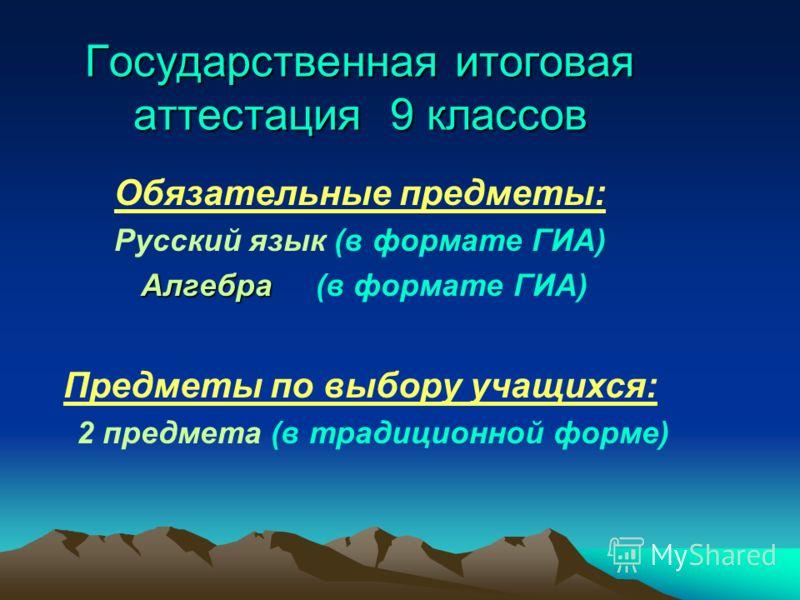 Государственная итоговая аттестация 9 классов Обязательные предметы: Русский язык (в формате ГИА) Алгебра Алгебра (в формате ГИА) Предметы по выбору учащихся: 2 предмета (в традиционной форме)