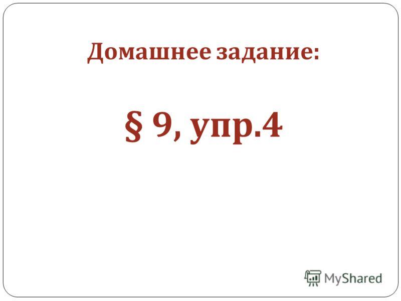 Домашнее задание : § 9, упр.4