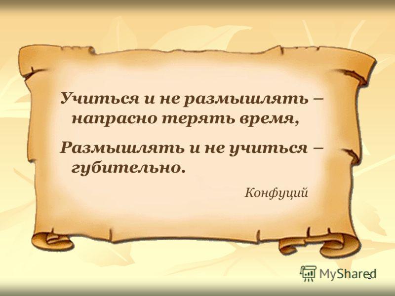 2 Учиться и не размышлять – напрасно терять время, Размышлять и не учиться – губительно. Конфуций