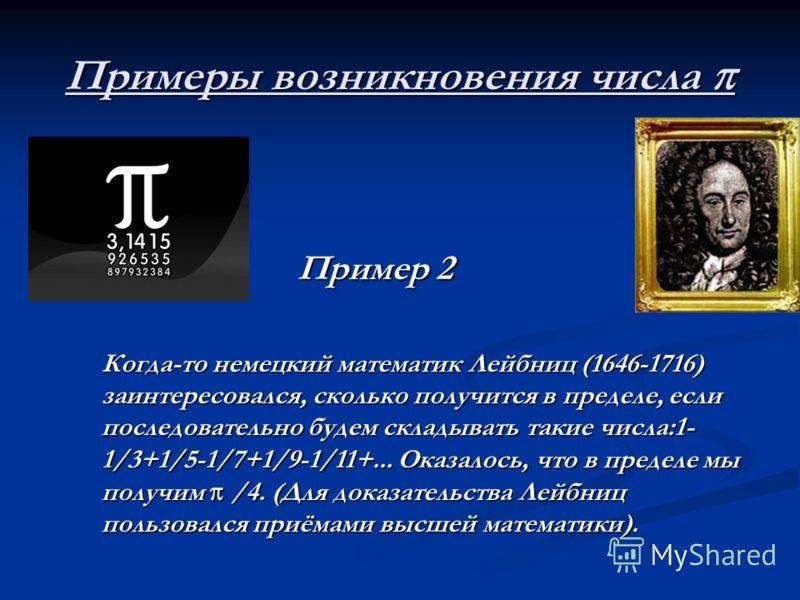Примеры возникновения числа Примеры возникновения числа Пример 2 Пример 2 Когда-то немецкий математик Лейбниц (1646-1716) заинтересовался, сколько получится в пределе, если последовательно будем складывать такие числа:1- 1/3+1/5-1/7+1/9-1/11+... Оказ