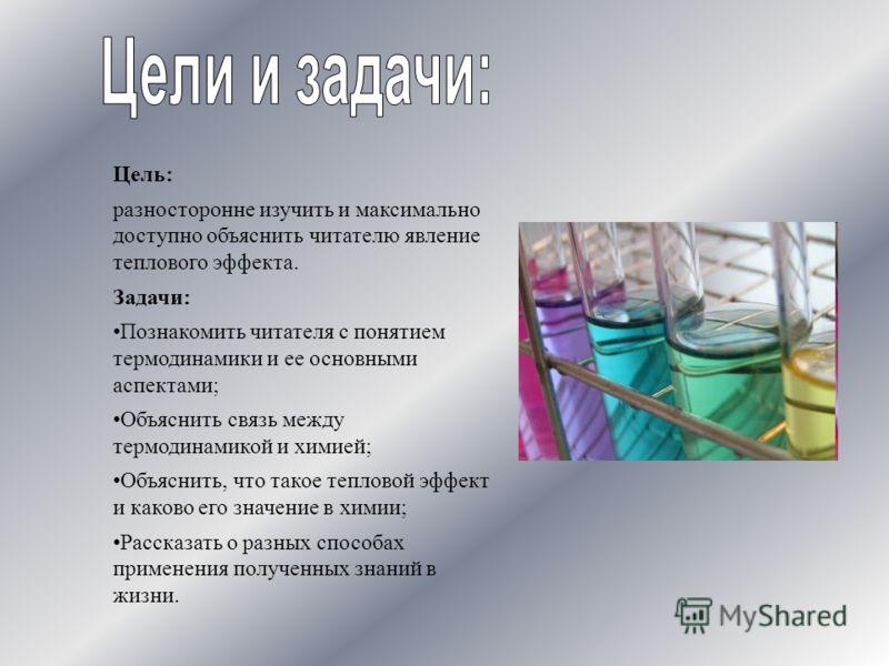 Цель: разносторонне изучить и максимально доступно объяснить читателю явление теплового эффекта. Задачи: Познакомить читателя с понятием термодинамики и ее основными аспектами; Объяснить связь между термодинамикой и химией; Объяснить, что такое тепло