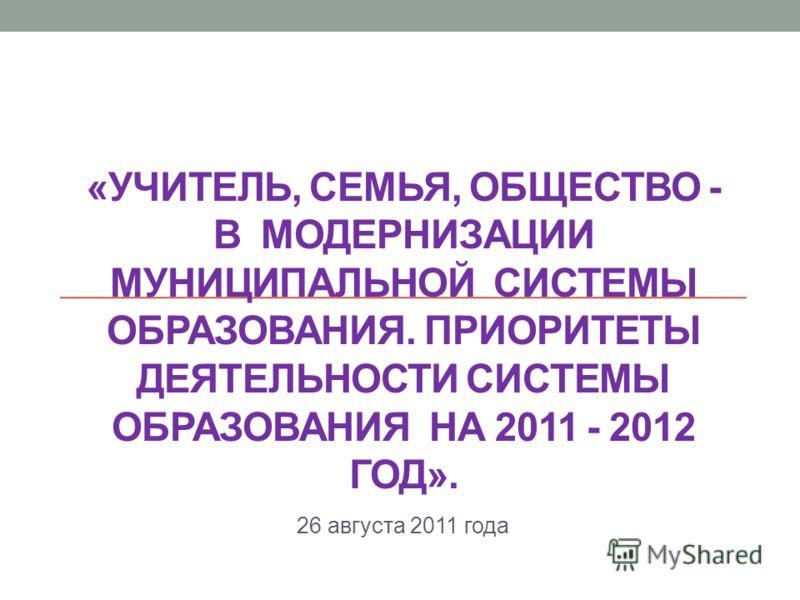 «УЧИТЕЛЬ, СЕМЬЯ, ОБЩЕСТВО - В МОДЕРНИЗАЦИИ МУНИЦИПАЛЬНОЙ СИСТЕМЫ ОБРАЗОВАНИЯ. ПРИОРИТЕТЫ ДЕЯТЕЛЬНОСТИ СИСТЕМЫ ОБРАЗОВАНИЯ НА 2011 - 2012 ГОД». 26 августа 2011 года