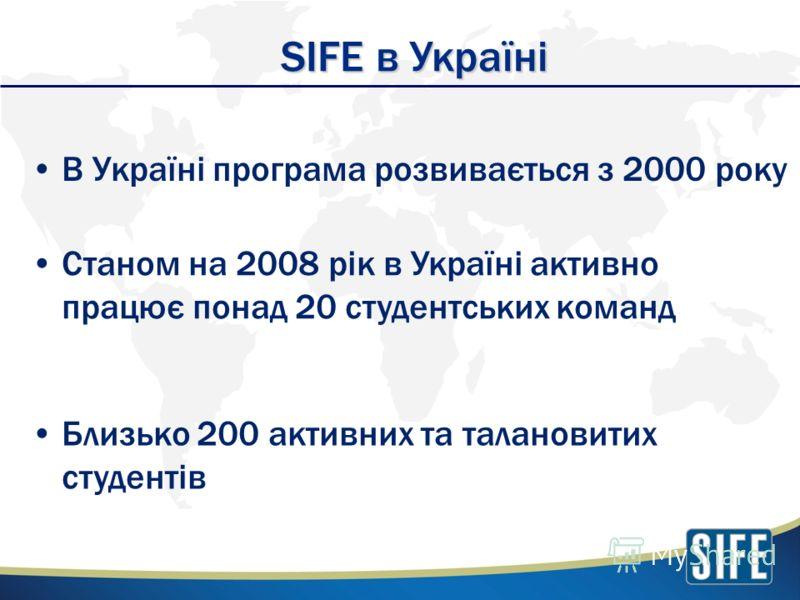 В Україні програма розвивається з 2000 року SIFE в Україні Станом на 2008 рік в Україні активно працює понад 20 студентських команд Близько 200 активних та талановитих студентів