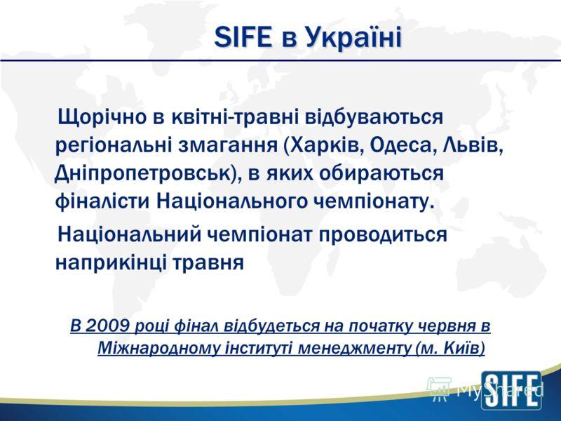 SIFE в Україні Щорічно в квітні-травні відбуваються регіональні змагання (Харків, Одеса, Львів, Дніпропетровськ), в яких обираються фіналісти Національного чемпіонату. Національний чемпіонат проводиться наприкінці травня В 2009 році фінал відбудеться