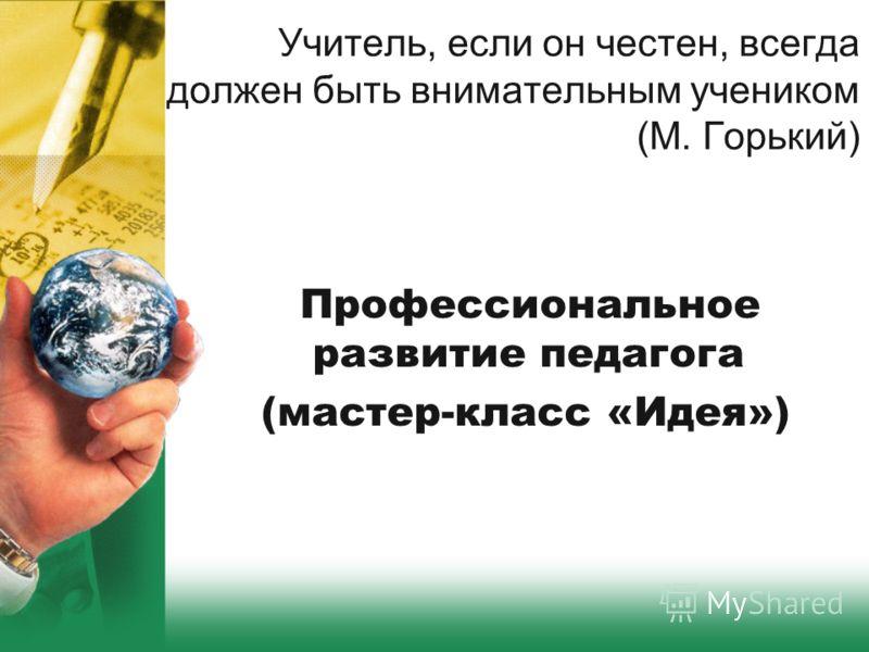 Учитель, если он честен, всегда должен быть внимательным учеником (М. Горький) Профессиональное развитие педагога (мастер-класс «Идея»)