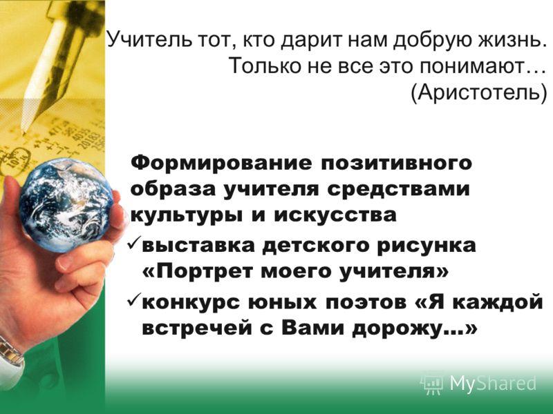 Учитель тот, кто дарит нам добрую жизнь. Только не все это понимают… (Аристотель) Формирование позитивного образа учителя средствами культуры и искусства выставка детского рисунка «Портрет моего учителя» конкурс юных поэтов «Я каждой встречей с Вами