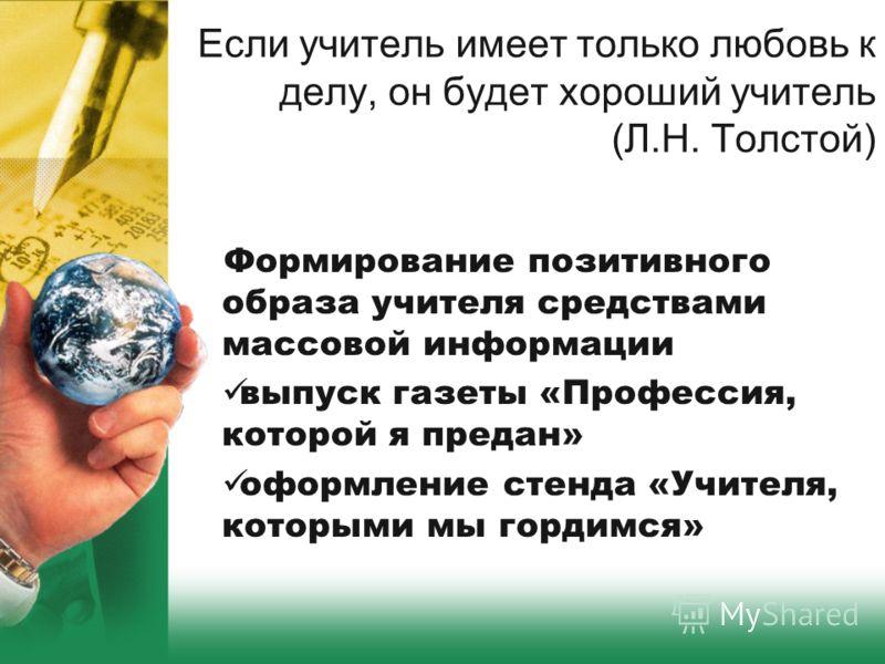 Если учитель имеет только любовь к делу, он будет хороший учитель (Л.Н. Толстой) Формирование позитивного образа учителя средствами массовой информации выпуск газеты «Профессия, которой я предан» оформление стенда «Учителя, которыми мы гордимся»