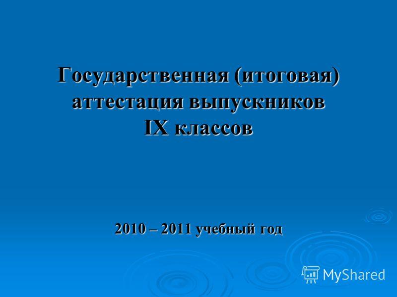 Государственная (итоговая) аттестация выпускников IX классов 2010 – 2011 учебный год