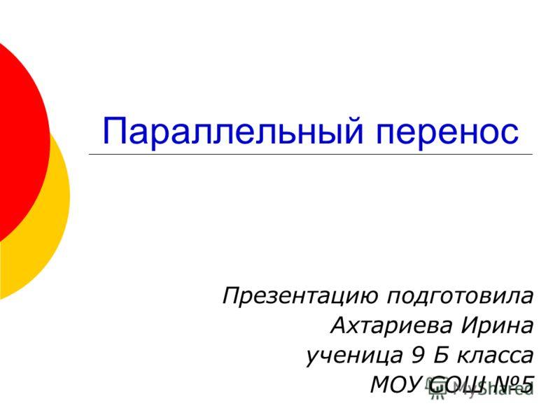 Параллельный перенос Презентацию подготовила Ахтариева Ирина ученица 9 Б класса МОУ СОШ 5