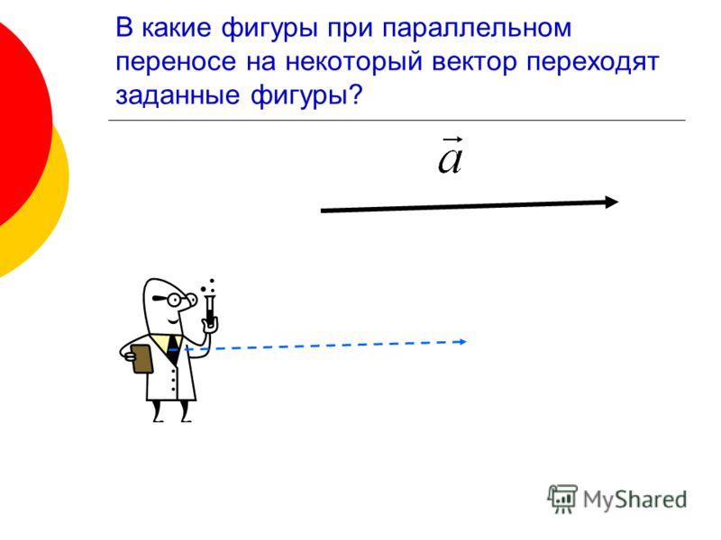 В какие фигуры при параллельном переносе на некоторый вектор переходят заданные фигуры?