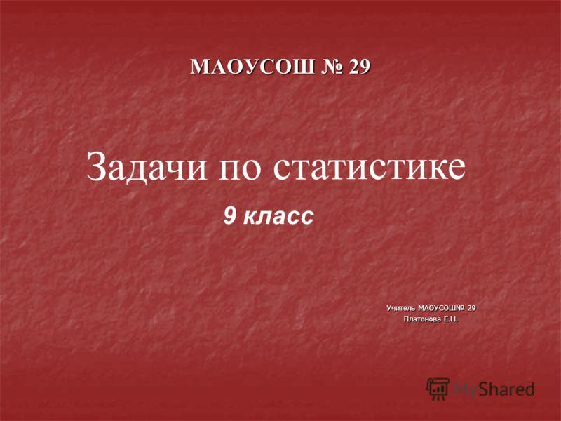 МАОУСОШ 29 Задачи по статистике 9 класс Учитель МАОУСОШ 29 Платонова Е.Н.