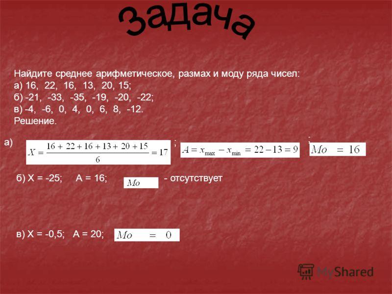 Найдите среднее арифметическое, размах и моду ряда чисел: а) 16, 22, 16, 13, 20, 15; б) -21, -33, -35, -19, -20, -22; в) -4, -6, 0, 4, 0, 6, 8, -12. Решение. а); ; б) Х = -25; А = 16;- отсутствует в) Х = -0,5; А = 20;