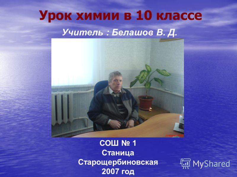 Урок химии в 10 классе Учитель : Белашов В. Д. СОШ 1 Станица Старощербиновская 2007 год
