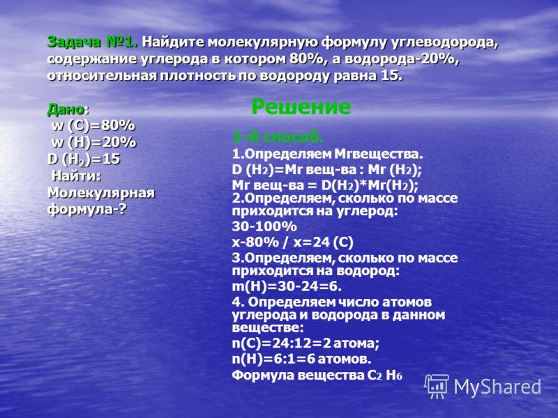 Задача 1. Найдите молекулярную формулу углеводорода, содержание углерода в котором 80%, а водорода-20%, относительная плотность по водороду равна 15. Дано: w (C)=80% w (H)=20% D (H 2 )=15 Найти: Молекулярная формула-? Решение 1-й способ. 1.Определяем
