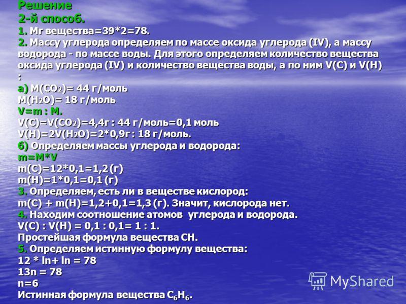 Решение 2-й способ. 1. Mr вещества=39*2=78. 2. Массу углерода определяем по массе оксида углерода (IV), а массу водорода - по массе воды. Для этого определяем количество вещества оксида углерода (IV) и количество вещества воды, а по ним V(C) и V(H) :