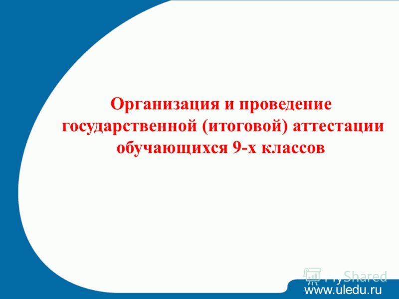 www.uledu.ru Организация и проведение государственной (итоговой) аттестации обучающихся 9-х классов