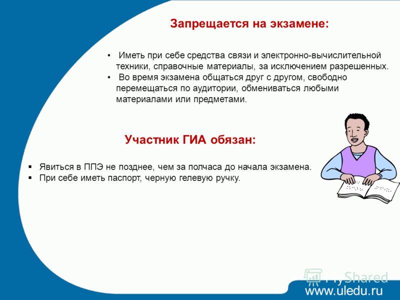 www.uledu.ru Запрещается на экзамене: Иметь при себе средства связи и электронно-вычислительной техники, справочные материалы, за исключением разрешенных. Во время экзамена общаться друг с другом, свободно перемещаться по аудитории, обмениваться любы