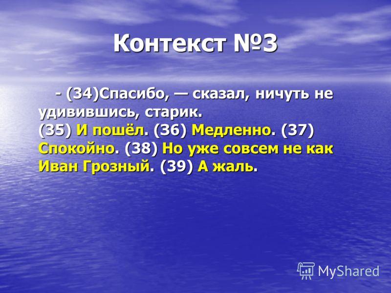 Контекст 3 - (34)Спасибо, сказал, ничуть не удивившись, старик. (35) И пошёл. (З6) Медленно. (37) Спокойно. (38) Но уже совсем не как Иван Грозный. (39) А жаль. - (34)Спасибо, сказал, ничуть не удивившись, старик. (35) И пошёл. (З6) Медленно. (37) Сп