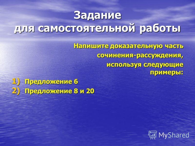 Задание для самостоятельной работы Напишите доказательную часть сочинения-рассуждения, сочинения-рассуждения, используя следующие примеры: используя следующие примеры: 1) Предложение 6 2) Предложение 8 и 20