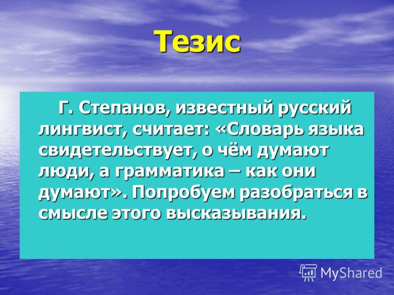 Тезис Г. Степанов, известный русский лингвист, считает: «Словарь языка свидетельствует, о чём думают люди, а грамматика – как они думают». Попробуем разобраться в смысле этого высказывания. Г. Степанов, известный русский лингвист, считает: «Словарь я