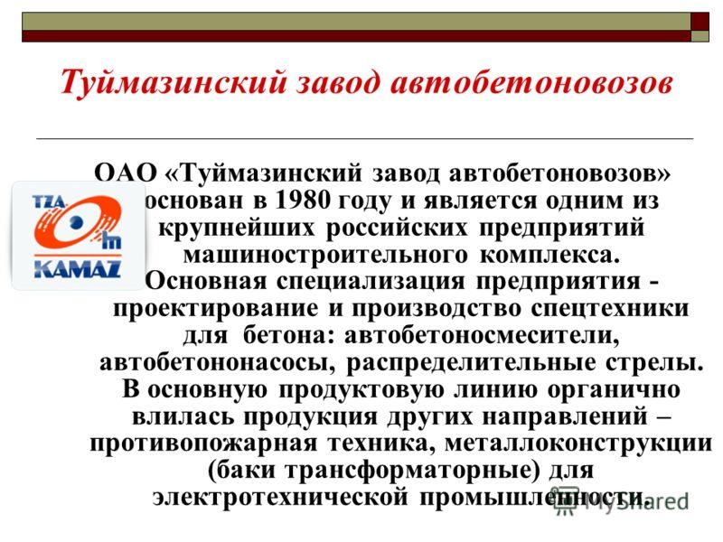 Туймазинский завод автобетоновозов ОАО «Туймазинский завод автобетоновозов» основан в 1980 году и является одним из крупнейших российских предприятий машиностроительного комплекса. Основная специализация предприятия - проектирование и производство сп