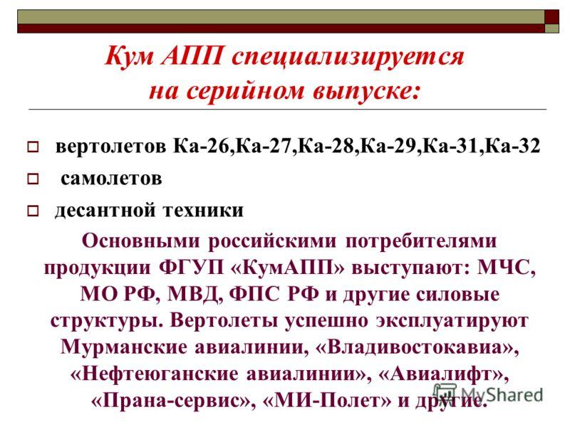 Основными российскими потребителями продукции ФГУП «КумАПП» выступают: МЧС, МО РФ, МВД, ФПС РФ и другие силовые структуры. Вертолеты успешно эксплуатируют Мурманские авиалинии, «Владивостокавиа», «Нефтеюганские авиалинии», «Авиалифт», «Прана-сервис»,