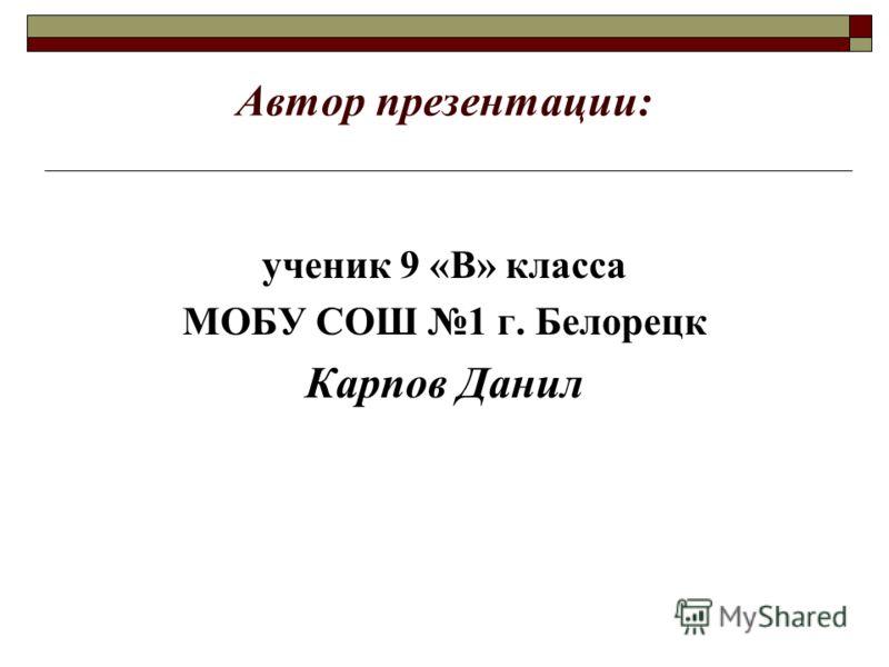 Автор презентации: ученик 9 «В» класса МОБУ СОШ 1 г. Белорецк Карпов Данил