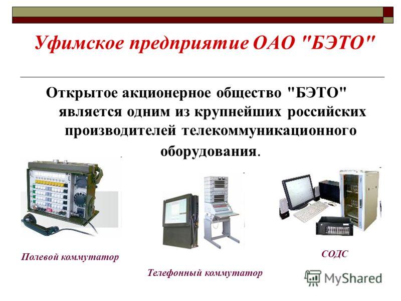 Уфимское предприятие ОАО БЭТО Открытое акционерное общество БЭТО является одним из крупнейших российских производителей телекоммуникационного оборудования. Полевой коммутатор Телефонный коммутатор СОДС