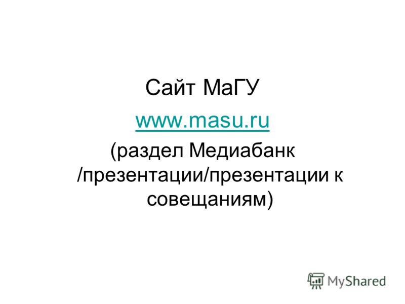 Сайт МаГУ www.masu.ru (раздел Медиабанк /презентации/презентации к совещаниям)