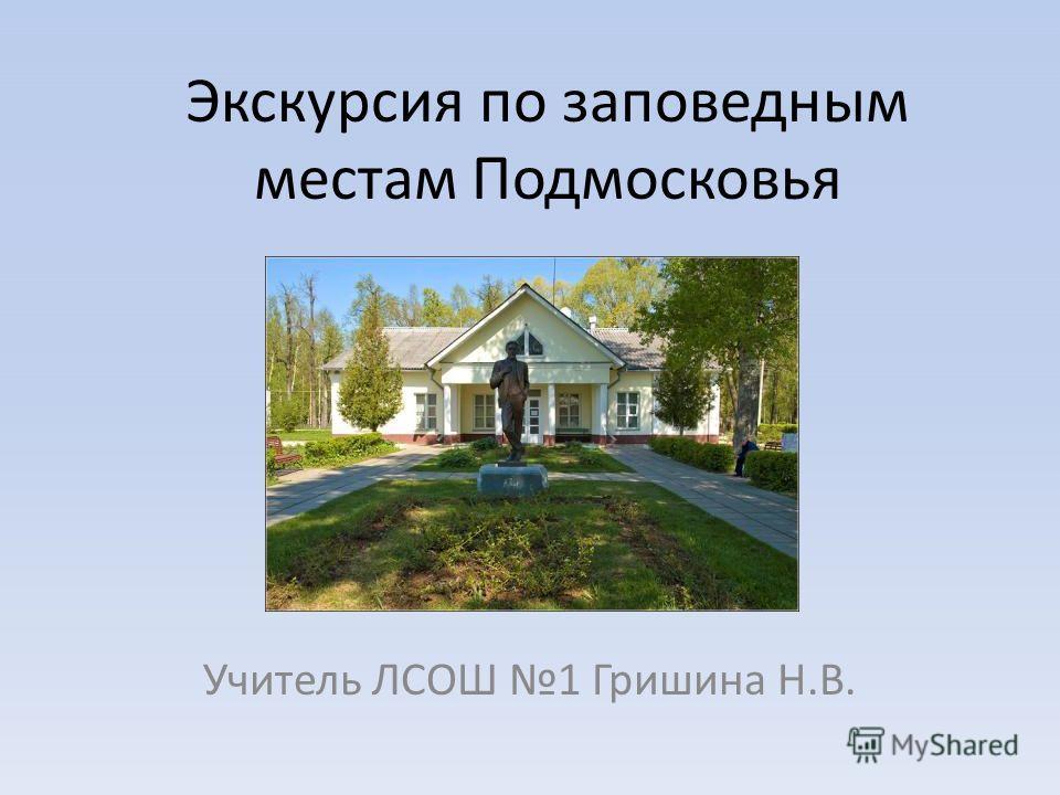 Экскурсия по заповедным местам Подмосковья Учитель ЛСОШ 1 Гришина Н.В.